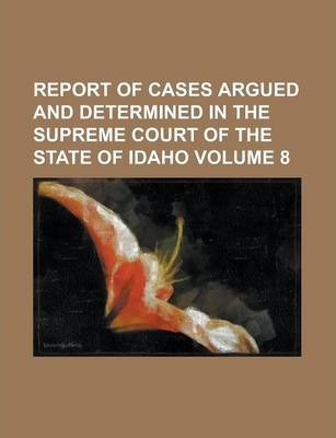 Report of Cases Argued and Determined in the Supreme Court of the State of Idaho Volume 8