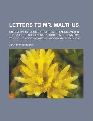 Letters to Mr. Malthus; On Several Subjects of Political Economy, and on the Cause of the General Stagnation of Commerce. to Which Is Added a Catechism of Political Economy ...