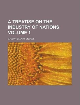 A Treatise on the Industry of Nations Volume 1