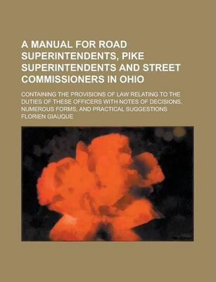 A Manual for Road Superintendents, Pike Superintendents and Street Commissioners in Ohio; Containing the Provisions of Law Relating to the Duties of These Officers with Notes of Decisions, Numerous Forms, and Practical Suggestions