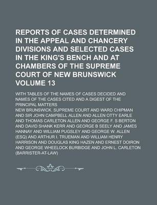 Reports of Cases Determined in the Appeal and Chancery Divisions and Selected Cases in the King's Bench and at Chambers of the Supreme Court of New Brunswick; With Tables of the Names of Cases Decided and Names of the Cases Volume 13