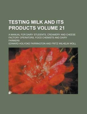 Testing Milk and Its Products; A Manual for Dairy Students, Creamery and Cheese Factory Operators, Food Chemists and Dairy Farmers Volume 21