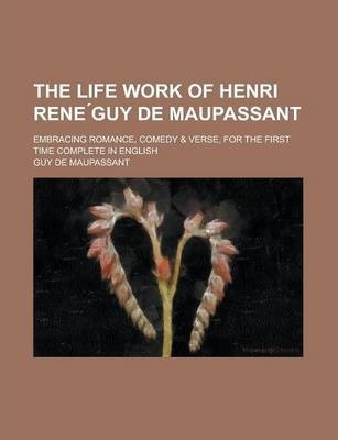 The Life Work of Henri Rene Guy de Maupassant; Embracing Romance, Comedy & Verse, for the First Time Complete in English Volume 2