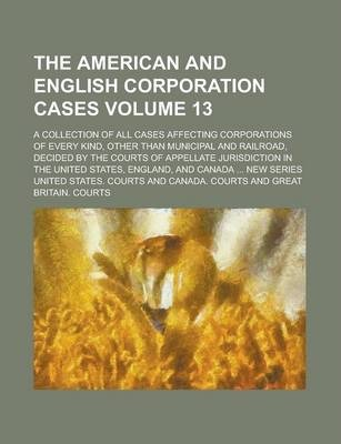 The American and English Corporation Cases; A Collection of All Cases Affecting Corporations of Every Kind, Other Than Municipal and Railroad, Decided by the Courts of Appellate Jurisdiction in the United States, England, and Volume 13