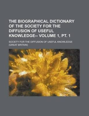 The Biographical Dictionary of the Society for the Diffusion of Useful Knowledge-- Volume 1, PT. 1