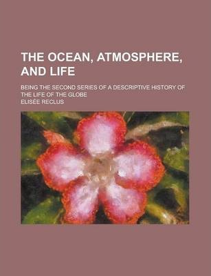 The Ocean, Atmosphere, and Life; Being the Second Series of a Descriptive History of the Life of the Globe