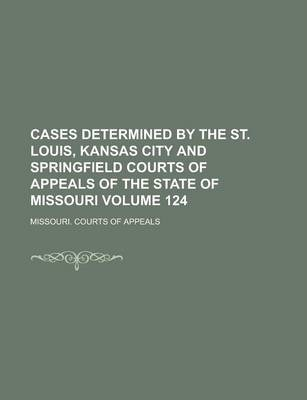 Cases Determined by the St. Louis, Kansas City and Springfield Courts of Appeals of the State of Missouri Volume 124
