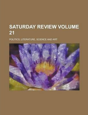 Saturday Review; Politics, Literature, Science and Art Volume 21