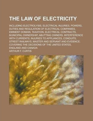 The Law of Electricity; Including Electrolysis, Electrical Injuries, Powers, Duties and Regulation of Electrical Companies, Eminent Domain, Taxation, Electrical Contracts, Municipal Ownership, Abutting Owners, Interference with Currents,