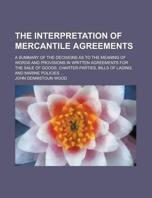 The Interpretation of Mercantile Agreements; A Summary of the Decisions as to the Meaning of Words and Provisions in Written Agreements for the Sale of Goods, Charter-Parties, Bills of Lading, and Marine Policies ...