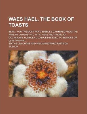 Waes Hael, the Book of Toasts; Being, for the Most Part, Bubbles Gathered from the Wine of Others' Wit, With, Here and There, an Occasional Humbler Globule Believed to Be More or Less Original