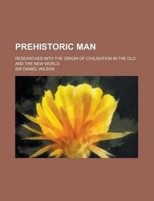 Prehistoric Man; Researches Into the Origin of Civilisation in the Old and the New World