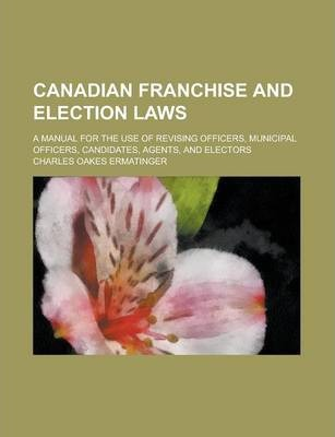 Canadian Franchise and Election Laws; A Manual for the Use of Revising Officers, Municipal Officers, Candidates, Agents, and Electors