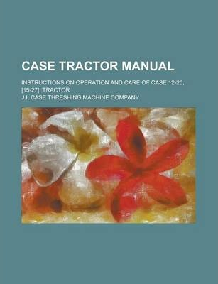 Case Tractor Manual; Instructions on Operation and Care of Case 12-20, [15-27], Tractor
