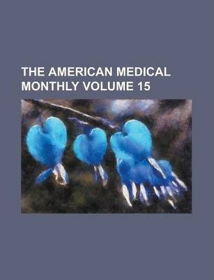 The American Medical Monthly Volume 15