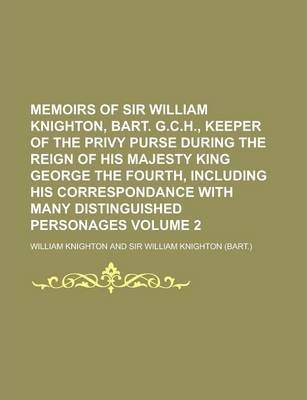 Memoirs of Sir William Knighton, Bart. G.C.H., Keeper of the Privy Purse During the Reign of His Majesty King George the Fourth, Including His Correspondance with Many Distinguished Personages Volume 2