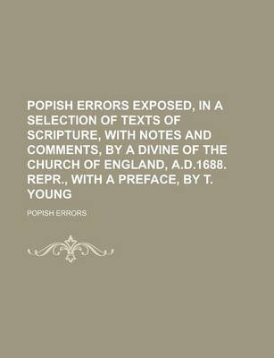 Popish Errors Exposed, in a Selection of Texts of Scripture, with Notes and Comments, by a Divine of the Church of England, A.D.1688. Repr., with a Preface, by T. Young