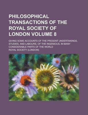 Philosophical Transactions of the Royal Society of London; Giving Some Accounts of the Present Undertakings, Studies, and Labours, of the Ingenious, in Many Considerable Parts of the World Volume 8