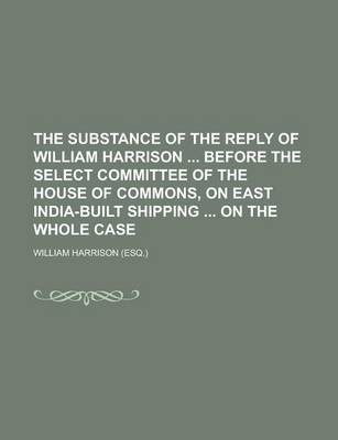 The Substance of the Reply of William Harrison Before the Select Committee of the House of Commons, on East India-Built Shipping on the Whole Case