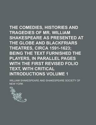 The Comedies, Histories and Tragedies of Mr. William Shakespeare as Presented at the Globe and Blackfriars Theatres, Circa 1591-1623 Volume 1