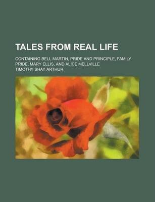 Tales from Real Life; Containing Bell Martin, Pride and Principle, Family Pride, Mary Ellis, and Alice Mellville