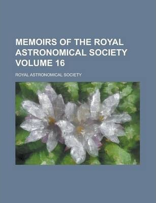 Memoirs of the Royal Astronomical Society Volume 16