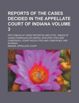 Reports of the Cases Decided in the Appellate Court of Indiana; With Tables of Cases Reported and Cited, Tables of Cases Overruled or Limited, Statutes Cited and Construed, Court Rules Cited and Construed, and an Index... Volume 3