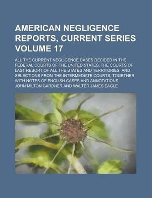 American Negligence Reports, Current Series; All the Current Negligence Cases Decided in the Federal Courts of the United States, the Courts of Last Resort of All the States and Territories, and Selections from the Intermediate Volume 17