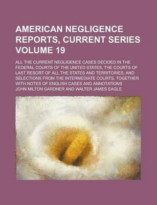 American Negligence Reports, Current Series; All the Current Negligence Cases Decided in the Federal Courts of the United States, the Courts of Last Resort of All the States and Territories, and Selections from the Intermediate Volume 19