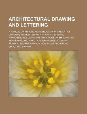 Architectural Drawing and Lettering; A Manual of Practical Instruction in the Art of Drafting and Lettering for Architectural Purposes, Including the Principles of Shading and Rendering, and Practical Exercises in Design