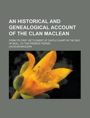 An Historical and Genealogical Account of the Clan MacLean; From Its First Settlement at Castle Duart in the Isle of Mull, to the Present Period