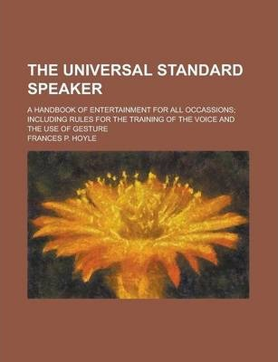 The Universal Standard Speaker; A Handbook of Entertainment for All Occassions; Including Rules for the Training of the Voice and the Use of Gesture