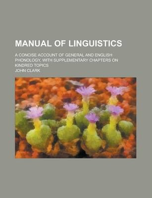 Manual of Linguistics; A Concise Account of General and English Phonology, with Supplementary Chapters on Kindred Topics