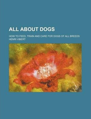 All about Dogs; How to Feed, Train and Care for Dogs of All Breeds