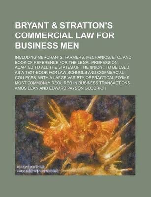 Bryant & Stratton's Commercial Law for Business Men; Including Merchants, Farmers, Mechanics, Etc., and Book of Reference for the Legal Profession, Adapted to All the States of the Union