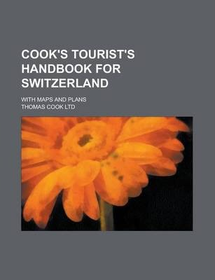 Cook's Tourist's Handbook for Switzerland; With Maps and Plans