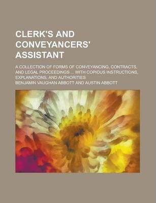 Clerk's and Conveyancers' Assistant; A Collection of Forms of Conveyancing, Contracts, and Legal Proceedings ... with Copious Instructions, Explanations, and Authorities