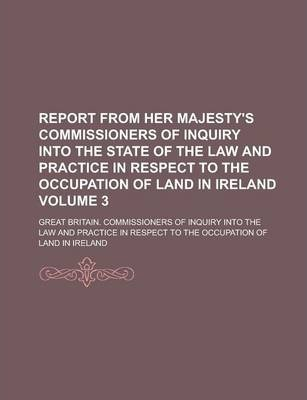 Report from Her Majesty's Commissioners of Inquiry Into the State of the Law and Practice in Respect to the Occupation of Land in Ireland Volume 3