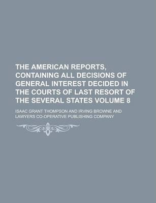 The American Reports, Containing All Decisions of General Interest Decided in the Courts of Last Resort of the Several States Volume 8