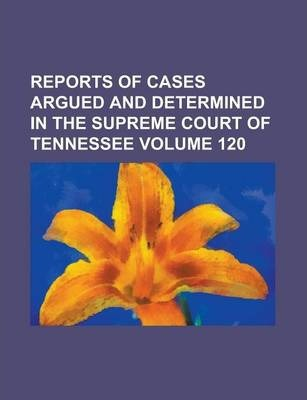 Reports of Cases Argued and Determined in the Supreme Court of Tennessee Volume 120