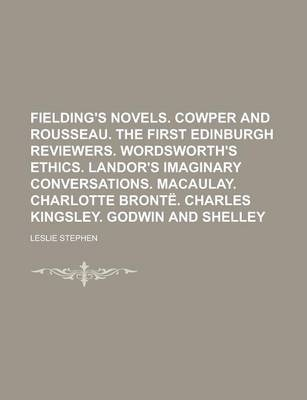 Fielding's Novels. Cowper and Rousseau. the First Edinburgh Reviewers. Wordsworth's Ethics. Landor's Imaginary Conversations. Macaulay. Charlotte Bronte. Charles Kingsley. Godwin and Shelley