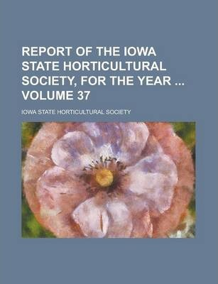 Report of the Iowa State Horticultural Society, for the Year Volume 37