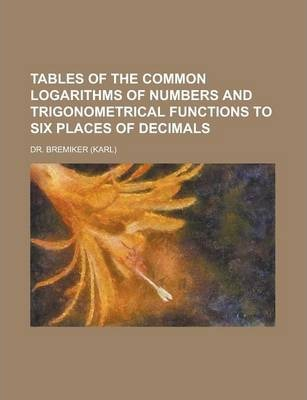 Tables of the Common Logarithms of Numbers and Trigonometrical Functions to Six Places of Decimals