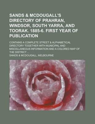 Sands & McDougall's Directory of Prahran, Windsor, South Yarra, and Toorak. 1885-6. First Year of Publication; Contains a Complete Street & Alphabetical Directory Together with Municipal and Miscellaneous Information and a Colored Map of