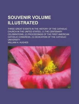 Souvenir Volume Illustrated; Three Great Events in the History of the Catholic Church in the United States. (1) the Centenary Celebrations, (2) Proceedings of the First American Catholic Congress, (3) Dedication of the Catholic University