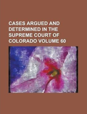 Cases Argued and Determined in the Supreme Court of Colorado Volume 60