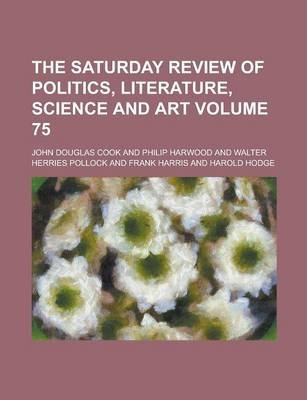 The Saturday Review of Politics, Literature, Science and Art Volume 75