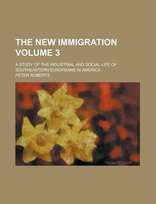 The New Immigration; A Study of the Industrial and Social Life of Southeastern Europeans in America Volume 3