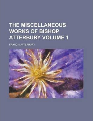 The Miscellaneous Works of Bishop Atterbury Volume 1
