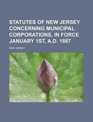 Statutes of New Jersey Concerning Municipal Corporations, in Force January 1st, A.D. 1887